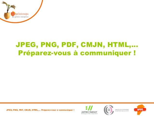 JPEG, PNG, PDF, CMJN, HTML,…         Préparez-vous à communiquer !JPEG, PNG, PDF, CMJN, HTML,… Préparez-vous à communiquer !
