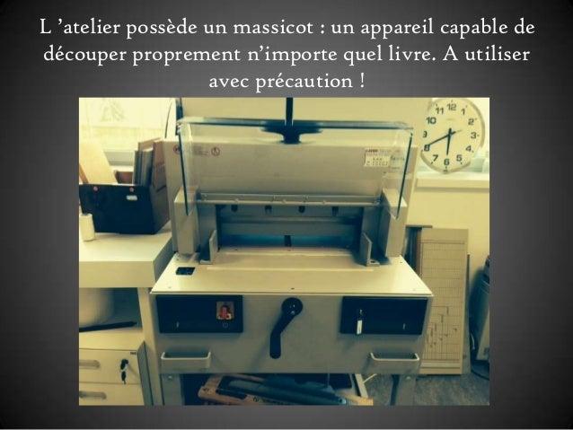 L 'atelier possède un massicot : un appareil capable de découper proprement n'importe quel livre. A utiliser avec précauti...