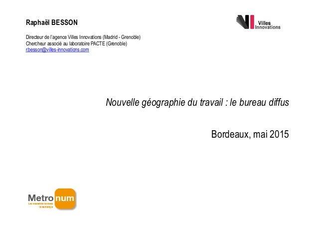 ! Nouvelle géographie du travail : le bureau diffus Bordeaux, mai 2015 Raphaël BESSON Directeur de l'agence Villes Innovat...