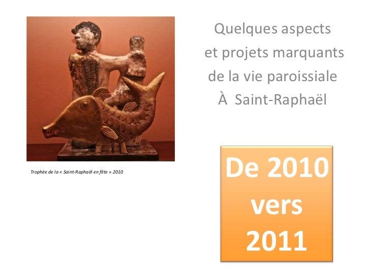 Quelques aspects<br /> et projets marquants <br />de la vie paroissiale<br />À  Saint-Raphaël<br />De 2010<br /> vers <br ...