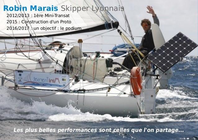 Les plus belles performances sont celles que l'on partage... Robin Marais Skipper Lyonnais 2012/2013 : 1ère Mini-Transat 2...