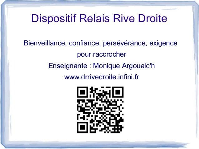 Dispositif Relais Rive Droite Bienveillance, confiance, persévérance, exigence pour raccrocher Enseignante : Monique Argou...