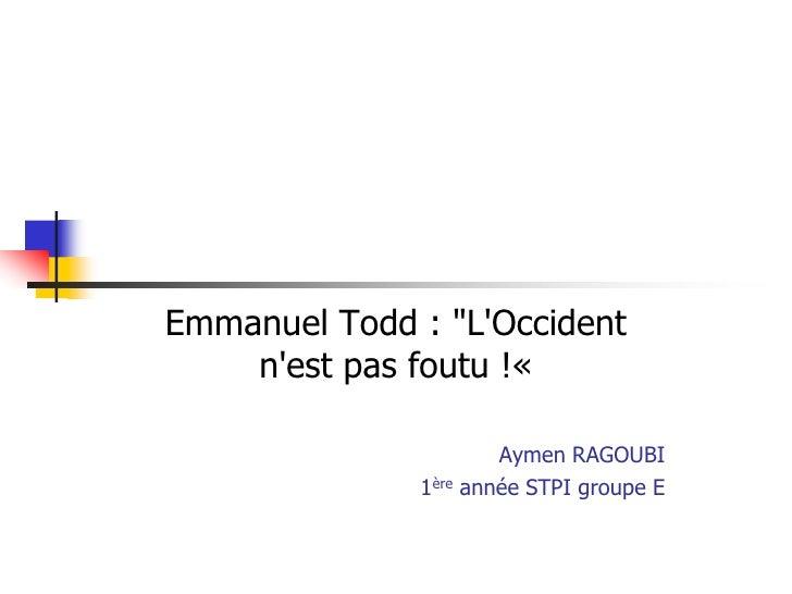 "Emmanuel Todd : ""LOccident    nest pas foutu !«                        Aymen RAGOUBI              1ère   année STPI groupe E"