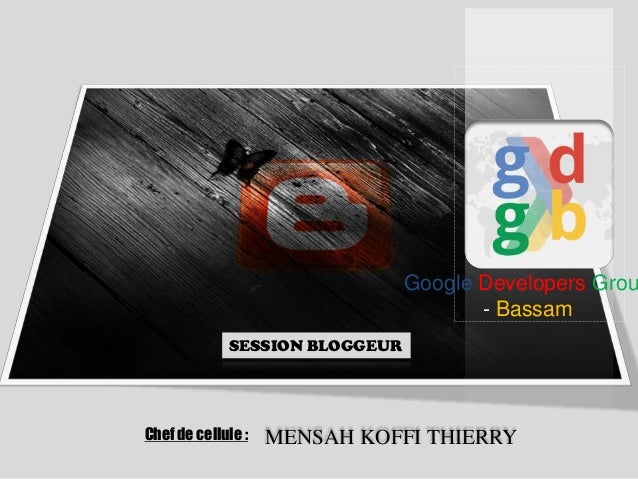 Google Developers Grou - Bassam SESSION BLOGGEUR  Chef de cellule :  MENSAH KOFFI THIERRY