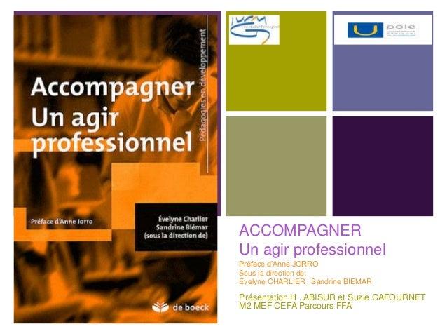 +ACCOMPAGNERUn agir professionnelPréface d'Anne JORROSous la direction de:Evelyne CHARLIER , Sandrine BIEMARPrésentation H...