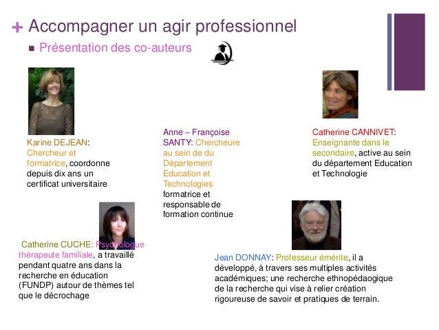 + Accompagner un agir professionnel Présentation des co-auteursKarine DEJEAN:Chercheur etformatrice, coordonnedepuis dix ...