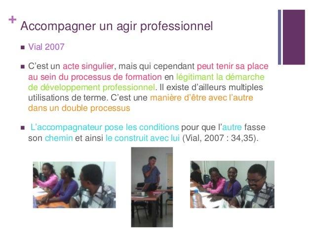 + Accompagner un agir professionnel Vial 2007 C'est un acte singulier, mais qui cependant peut tenir sa placeau sein du ...
