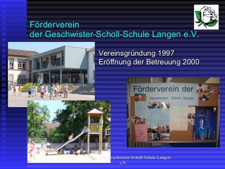 Förderverein der Geschwister-Scholl-Schule Langen e.V.  <ul><li>Vereinsgründung 1997 Eröffnung der Betreuung 2000 </li></u...