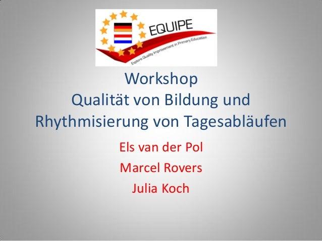 Workshop Qualität von Bildung und Rhythmisierung von Tagesabläufen Els van der Pol Marcel Rovers Julia Koch