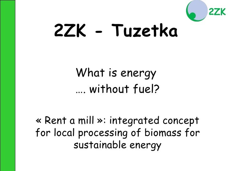 2ZK - Tuzetka          What is energy         …. without fuel?  « Rent a mill »: integrated concept for local processing o...