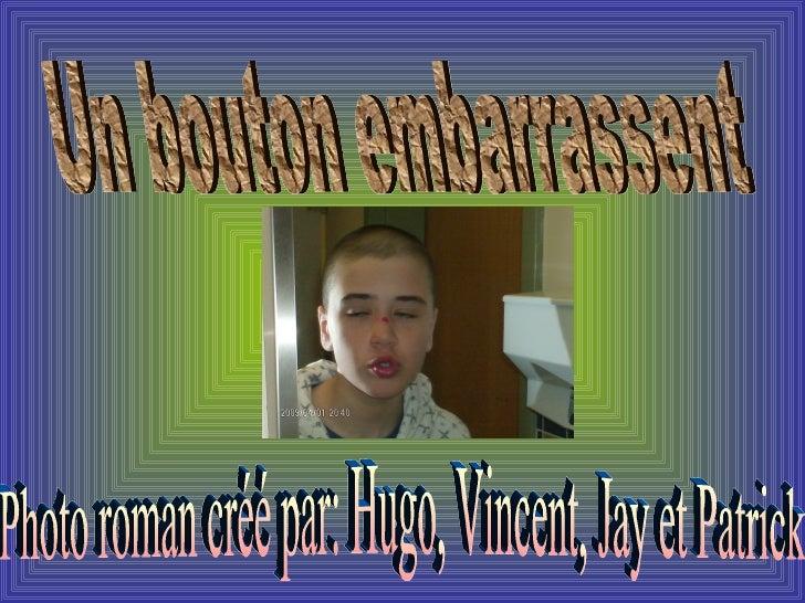 Un bouton embarrassent  Photo roman créé par: Hugo, Vincent, Jay et Patrick