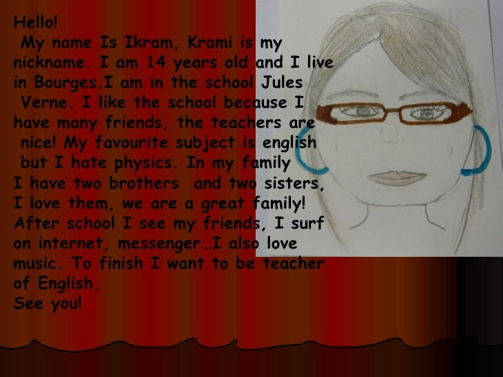 Hello! My name Is Ikram, Krami is my  nickname. I am 14 years old and I live  in Bourges.I am in the school Jules Verne. I...