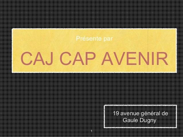 CAJ CAP AVENIR Présente par 1 19 avenue général de19 avenue général de Gaule DugnyGaule Dugny