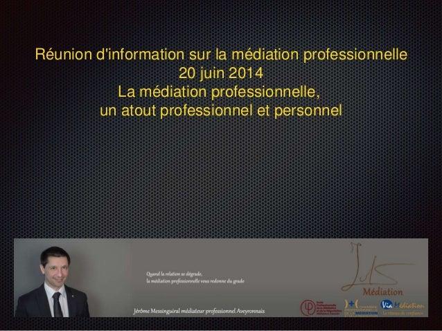 Réunion d'information sur la médiation professionnelle 20 juin 2014 La médiation professionnelle, un atout professionnel e...