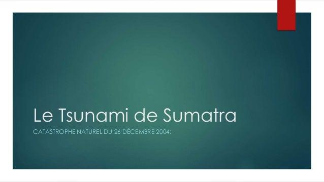 Le Tsunami de Sumatra CATASTROPHE NATUREL DU 26 DÉCEMBRE 2004: