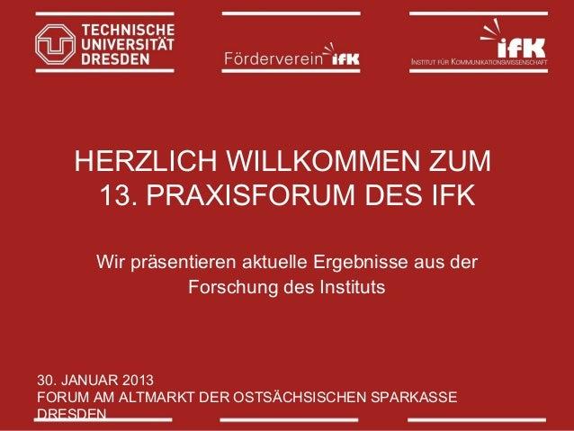 HERZLICH WILLKOMMEN ZUM 13. PRAXISFORUM DES IFK Wir präsentieren aktuelle Ergebnisse aus der Forschung des Instituts  30. ...