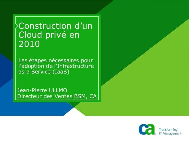Construction d'un Cloud privé en 2010 Les étapes nécessaires pour l'adoption de l'Infrastructure as a Service (IaaS) Jean-...