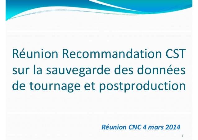 Réunion Recommandation CST sur la sauvegarde des données de tournage et postproduction 1 Réunion CNC 4 mars 2014