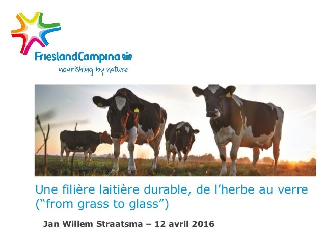 "Une filière laitière durable, de l'herbe au verre (""from grass to glass"") Jan Willem Straatsma – 12 avril 2016"