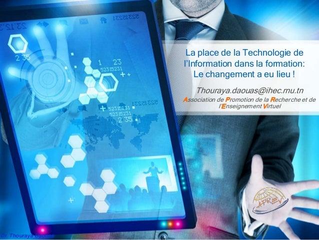 Dr. Thouraya Daouas La place de la Technologie de l'Information dans la formation: Le changement a eu lieu ! Thouraya.daou...