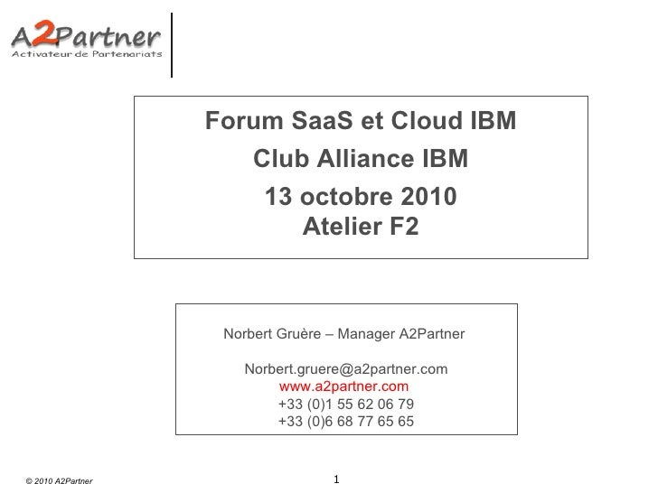 Forum SaaS et Cloud IBM Club Alliance IBM 13 octobre 2010 Atelier F2 Norbert Gruère – Manager A2Partner  [email_address] w...