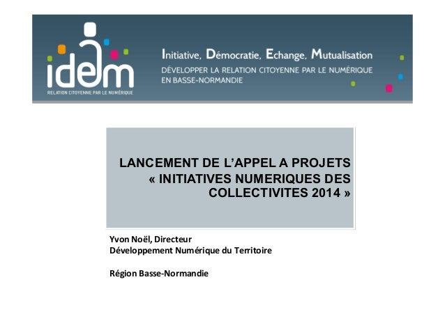 LANCEMENT DE L'APPEL A PROJETS « INITIATIVES NUMERIQUES DES COLLECTIVITES 2014 » Yvon%Noël,%Directeur%% Développement%Numé...
