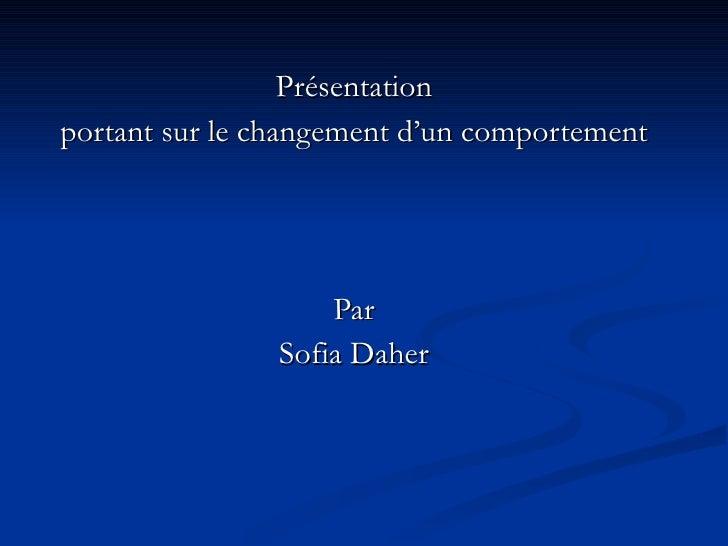 Présentation portant sur le changement d'un comportement                        Par                Sofia Daher