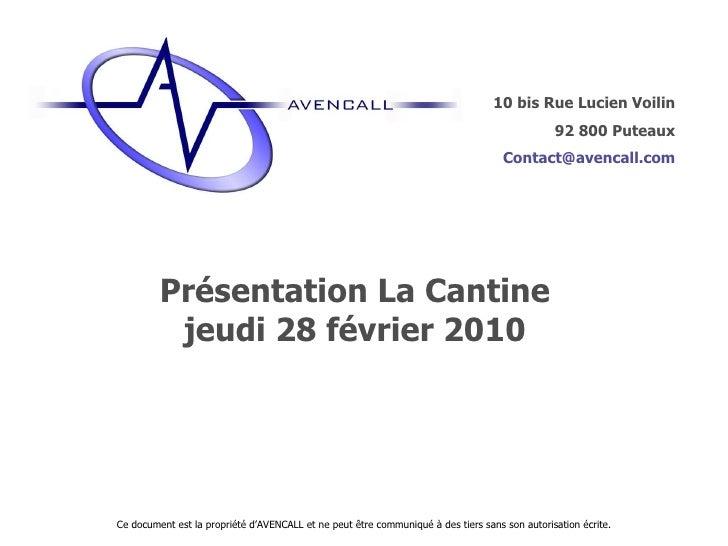 Présentation La Cantine jeudi 28 février 2010 Ce document est la propriété d'AVENCALL et ne peut être communiqué à des tie...
