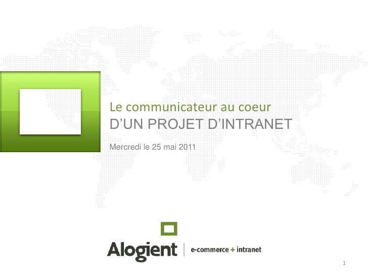 1<br />Le communicateur au coeur<br />D'UN PROJET D'INTRANET <br />Mercredi le 25 mai 2011<br />