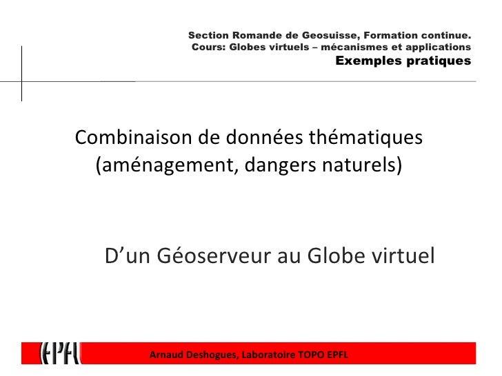 Combinaison de données thématiques (aménagement, dangers naturels) D'un Géoserveur au Globe virtuel Arnaud Deshogues, Labo...