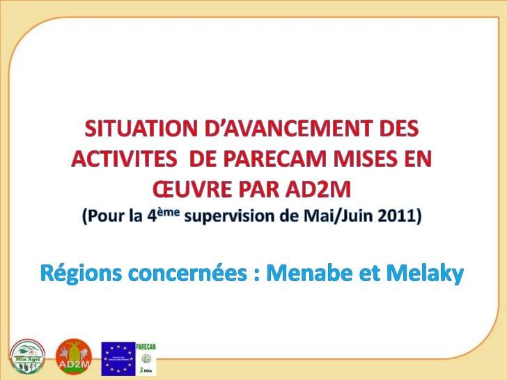 SITUATION D'AVANCEMENT DES ACTIVITES  DE PARECAM MISES EN ŒUVRE PAR AD2M(Pour la 4ème supervision de Mai/Juin 2011)Régions...