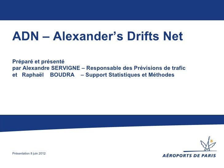 ADN – Alexander's Drifts NetPréparé et présentépar Alexandre SERVIGNE – Responsable des Prévisions de traficet Raphaël BOU...
