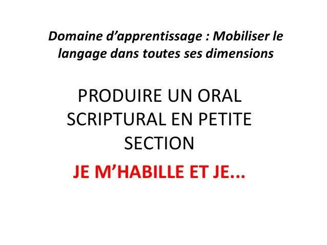 Domaine d'apprentissage : Mobiliser le langage dans toutes ses dimensions PRODUIRE UN ORAL SCRIPTURAL EN PETITE SECTION JE...