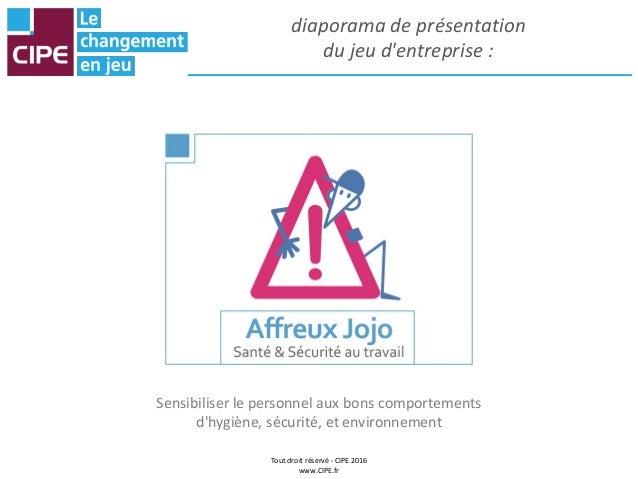 Tout droit réservé - CIPE 2016 www.CIPE.fr diaporama de présentation du jeu d'entreprise : Sensibiliser le personnel aux b...