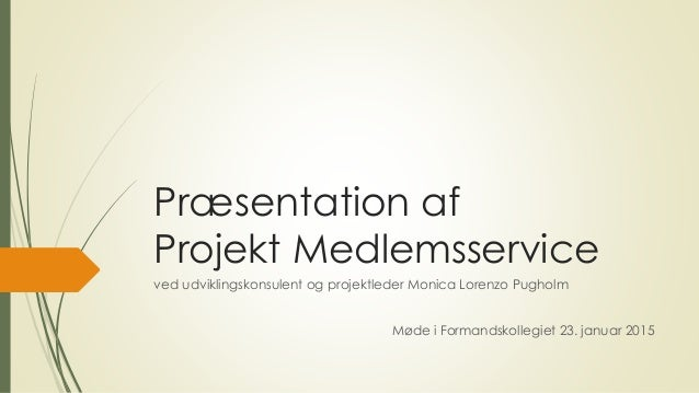 Præsentation af Projekt Medlemsservice ved udviklingskonsulent og projektleder Monica Lorenzo Pugholm Møde i Formandskolle...