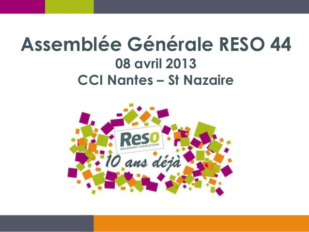 Assemblée Générale RESO 44          08 avril 2013     CCI Nantes – St Nazaire