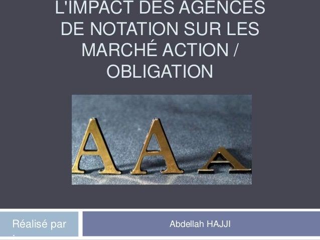 L'IMPACT DES AGENCES DE NOTATION SUR LES MARCHÉ ACTION / OBLIGATION Abdellah HAJJIRéalisé par