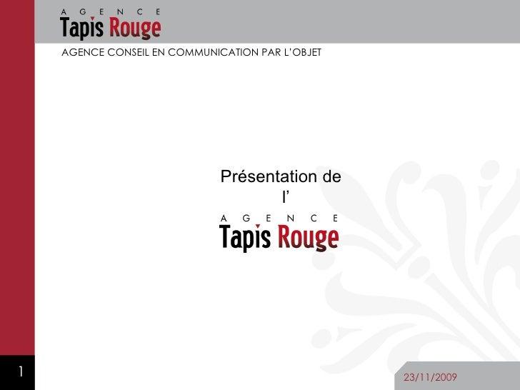 AGENCE  TAPIS  ROUGE AGENCE CONSEIL EN COMMUNICATION PAR L'OBJET 23/11/2009 Présentation de l'