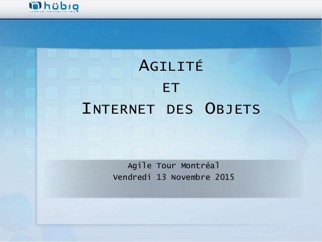 AGILITÉ ET INTERNET DES OBJETS Agile Tour Montréal Vendredi 13 Novembre 2015