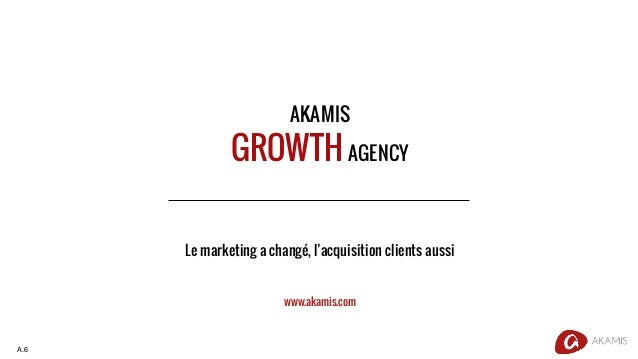 AKAMIS GROWTH AGENCY Le marketing a changé, l'acquisition clients aussi www.akamis.com A.6
