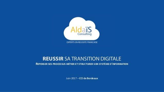 Juin 2017 – CCI de Bordeaux REUSSIR SA TRANSITION DIGITALE REPENSER SES PROCESSUS MÉTIER ET STRUCTURER SON SYSTÈME D'INFOR...