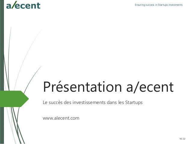 Ensuring success in Startups investments Présentation a/ecent Le succès des investissements dans les Startups www.alecent....