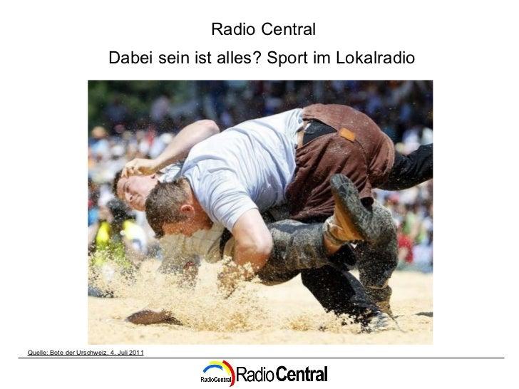 Quelle: Bote der Urschweiz, 4. Juli 2011 Radio Central Dabei sein ist alles? Sport im Lokalradio