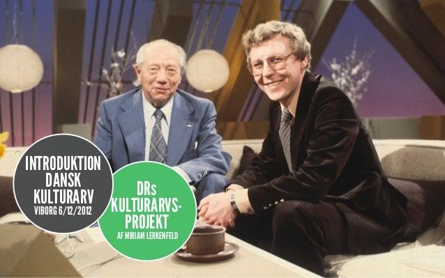 INTRODUKTION     DANSK           DRs  KULTURARV KULTURARVS-  VIBORG 6/12/2012                   PROJEKT               AF M...
