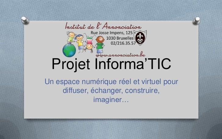 Projet Informa'TICUn espace numérique réel et virtuel pour     diffuser, échanger, construire,                imaginer…