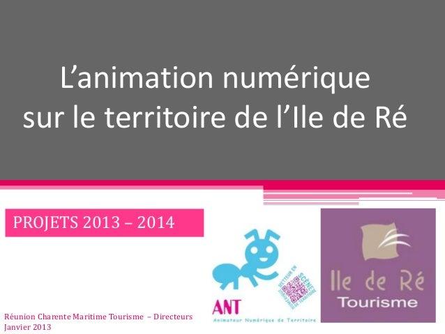 L'animation numérique    sur le territoire de l'Ile de Ré  PROJETS 2013 – 2014Réunion Charente Maritime Tourisme – Directe...