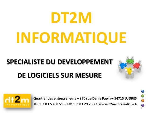 DT2M INFORMATIQUE SPECIALISTE DU DEVELOPPEMENT DE LOGICIELS SUR MESURE Quartier des entrepreneurs – 870 rue Denis Papin – ...