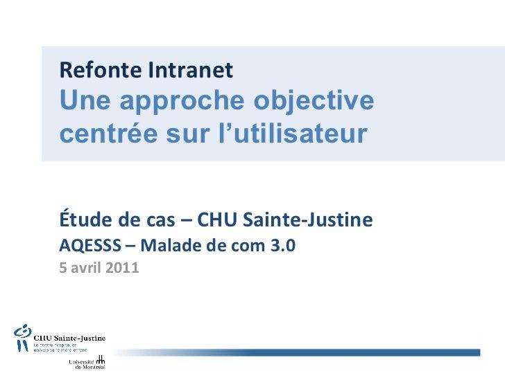 Refonte Intranet Étude de cas – CHU Sainte-Justine AQESSS – Malade de com 3.0 5 avril 2011 Une approche objective centrée ...