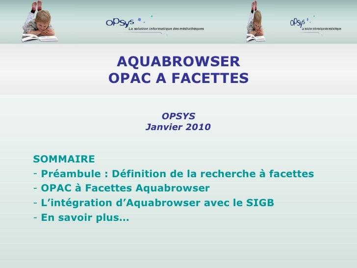 AQUABROWSER OPAC A FACETTES <ul><li>SOMMAIRE </li></ul><ul><li>Préambule : Définition de la recherche à facettes </li></ul...