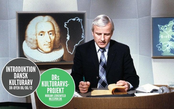 INTRODUKTION     DANSK           DRs  KULTURARV KULTURARVS-  DR-BYEN 06/06/12                   PROJEKT                MIR...